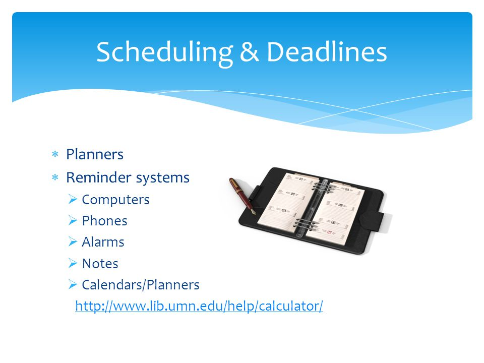 Planners Reminder systems Computers Phones Alarms Notes Calendars/Planners http://www.lib.umn.edu/help/calculator/ Scheduling & Deadlines