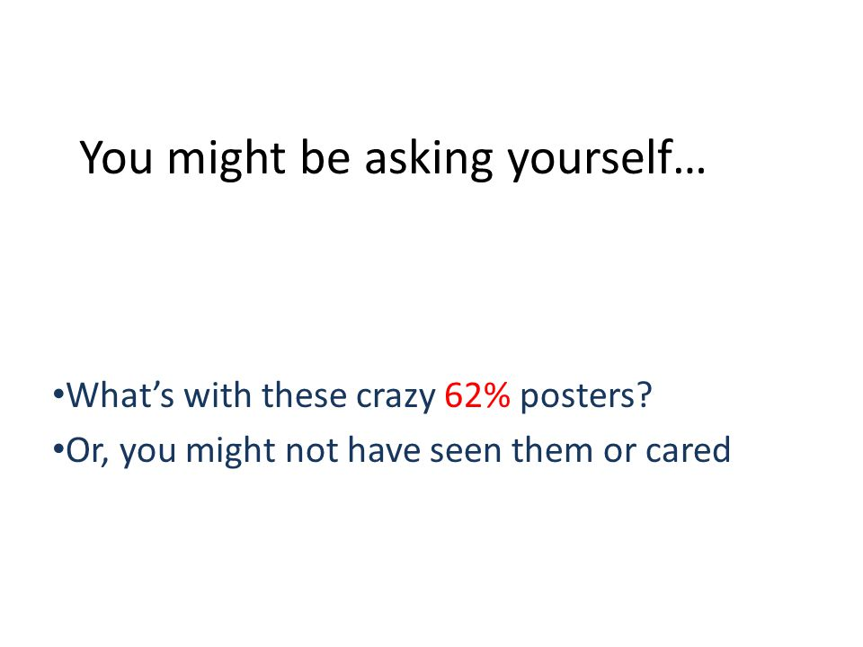 You might be asking yourself… Whats with these crazy 62% posters.