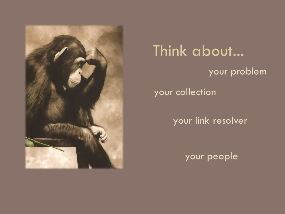 Think about... your problem your collection your link resolver your people