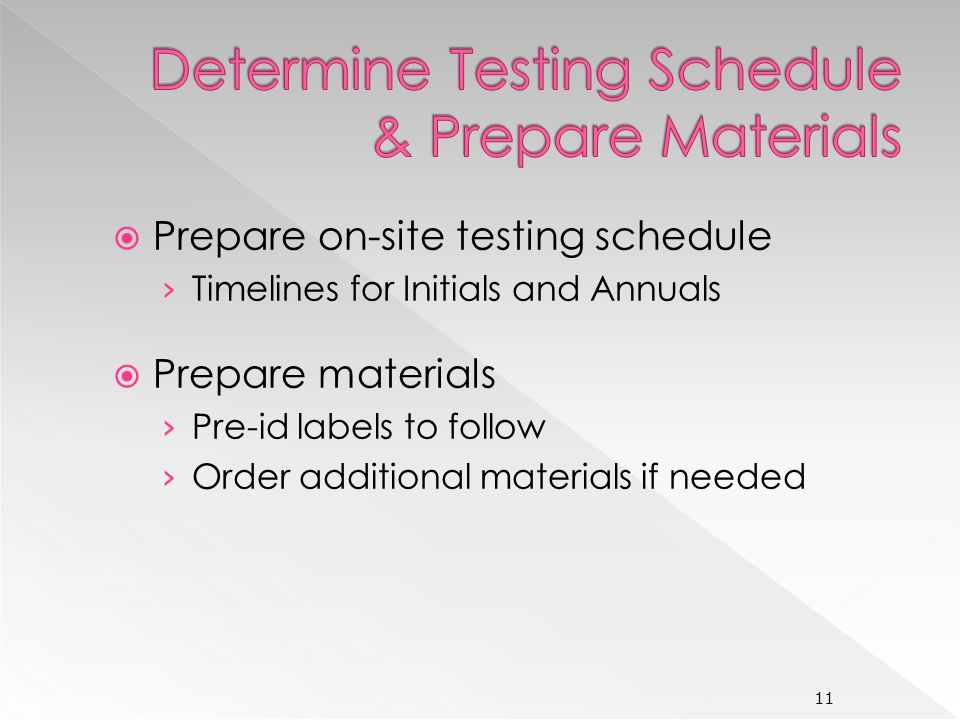 Prepare on-site testing schedule Timelines for Initials and Annuals Prepare materials Pre-id labels to follow Order additional materials if needed 11