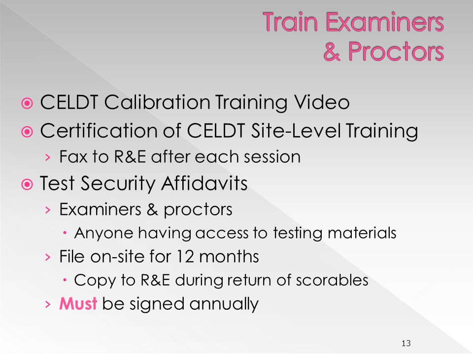 CELDT Calibration Training Video Certification of CELDT Site-Level Training Fax to R&E after each session Test Security Affidavits Examiners & proctors Anyone having access to testing materials File on-site for 12 months Copy to R&E during return of scorables Must be signed annually 13
