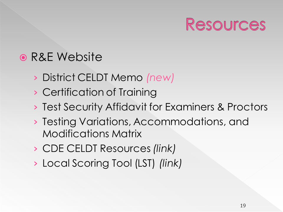 R&E Website District CELDT Memo (new) Certification of Training Test Security Affidavit for Examiners & Proctors Testing Variations, Accommodations, and Modifications Matrix CDE CELDT Resources (link) Local Scoring Tool (LST) (link) 19