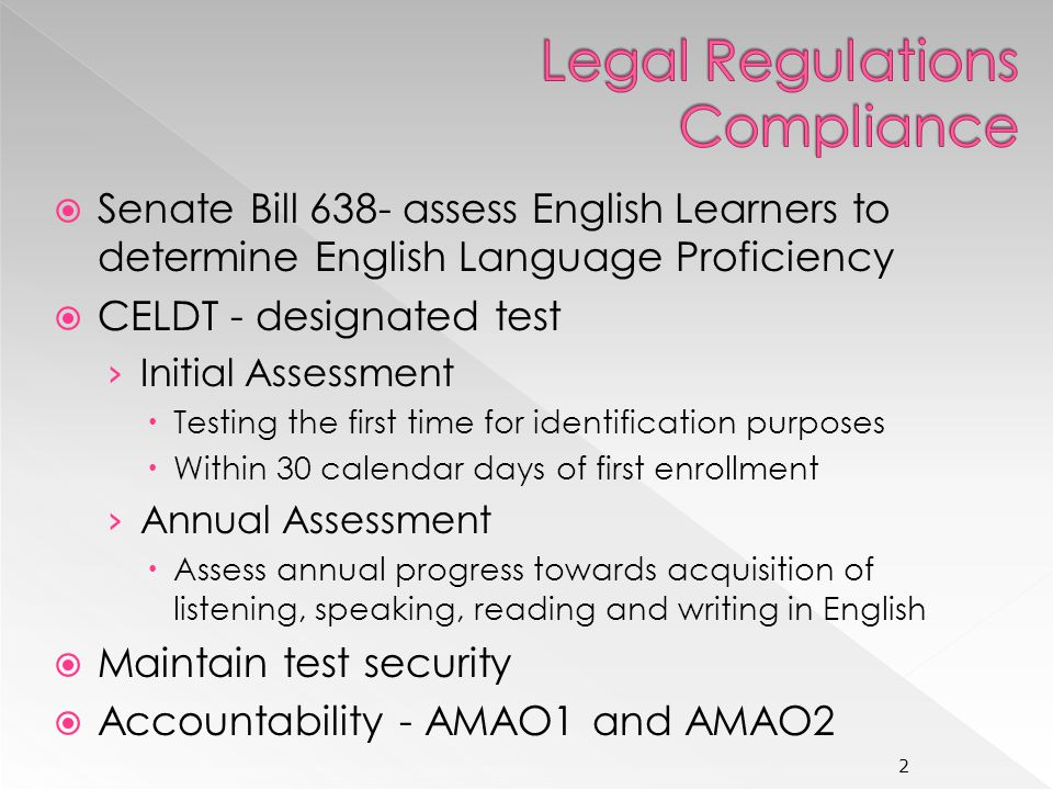 Senate Bill 638- assess English Learners to determine English Language Proficiency CELDT - designated test Initial Assessment Testing the first time for identification purposes Within 30 calendar days of first enrollment Annual Assessment Assess annual progress towards acquisition of listening, speaking, reading and writing in English Maintain test security Accountability - AMAO1 and AMAO2 2
