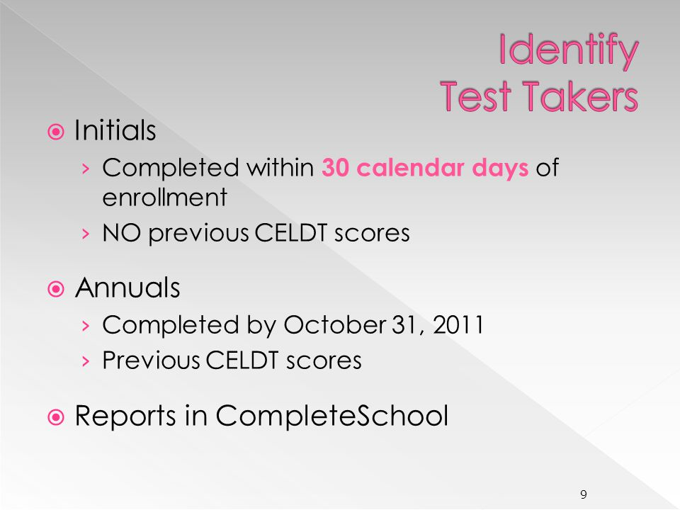 Initials Completed within 30 calendar days of enrollment NO previous CELDT scores Annuals Completed by October 31, 2011 Previous CELDT scores Reports in CompleteSchool 9