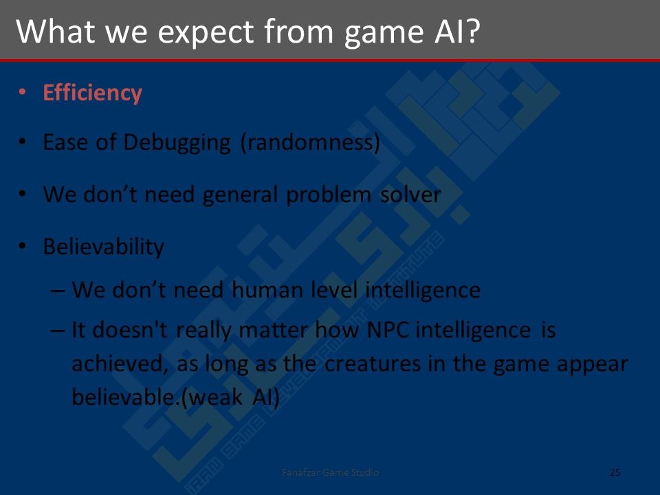 Efficiency Ease of Debugging (randomness) We dont need general problem solver Believability – We dont need human level intelligence – It doesn t really matter how NPC intelligence is achieved, as long as the creatures in the game appear believable.(weak AI) What we expect from game AI.