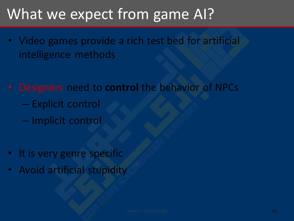 Video games provide a rich test bed for artificial intelligence methods Designers need to control the behavior of NPCs – Explicit control – Implicit control It is very genre specific Avoid artificial stupidity What we expect from game AI.