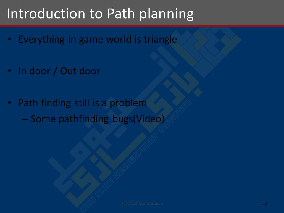 Everything in game world is triangle In door / Out door Path finding still is a problem – Some pathfinding bugs(Video) Introduction to Path planning 33Fanafzar Game Studio