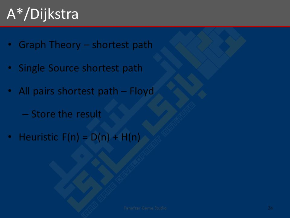 Graph Theory – shortest path Single Source shortest path All pairs shortest path – Floyd – Store the result Heuristic F(n) = D(n) + H(n) A*/Dijkstra 34Fanafzar Game Studio