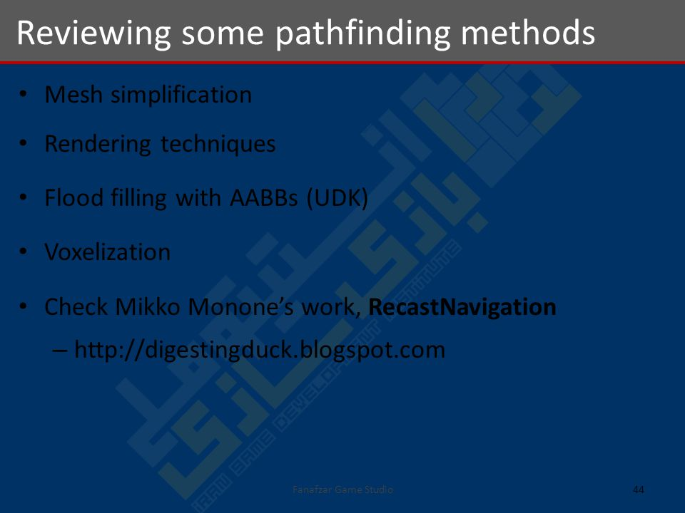 Reviewing some pathfinding methods 44Fanafzar Game Studio Mesh simplification Rendering techniques Flood filling with AABBs (UDK) Voxelization Check Mikko Monones work, RecastNavigation – http://digestingduck.blogspot.com