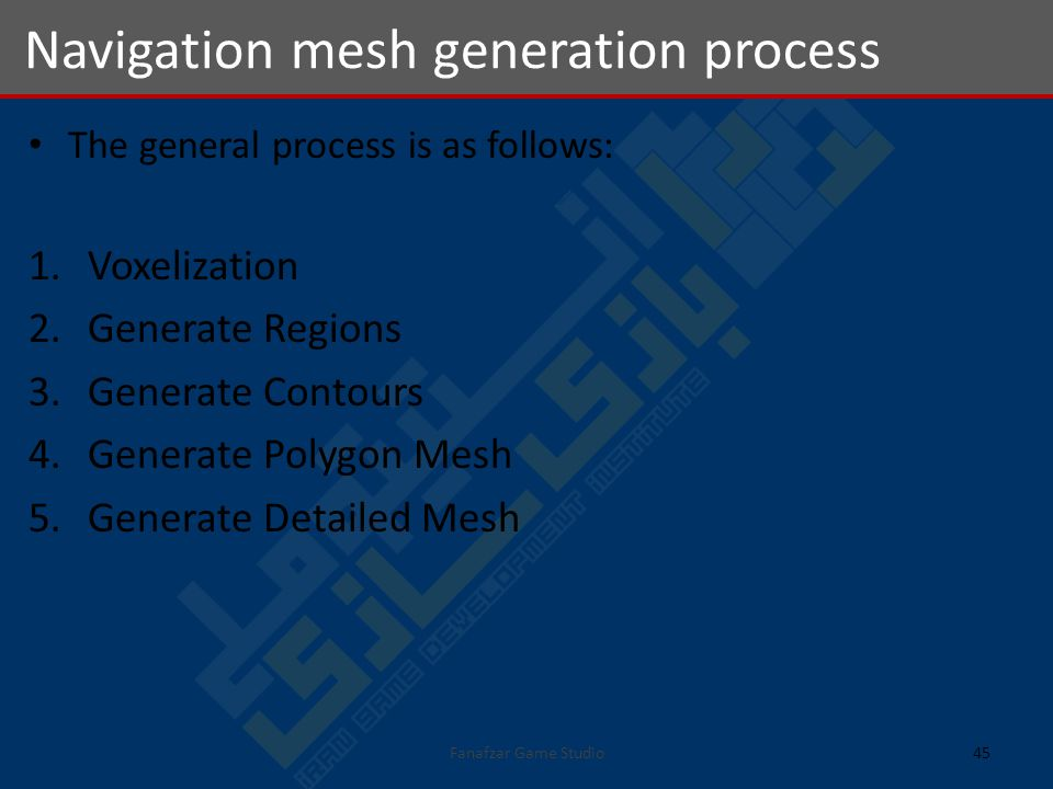 The general process is as follows: 1.Voxelization 2.Generate Regions 3.Generate Contours 4.Generate Polygon Mesh 5.Generate Detailed Mesh Navigation mesh generation process 45Fanafzar Game Studio