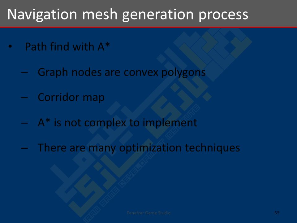 Path find with A* – Graph nodes are convex polygons – Corridor map – A* is not complex to implement – There are many optimization techniques Navigation mesh generation process 63Fanafzar Game Studio