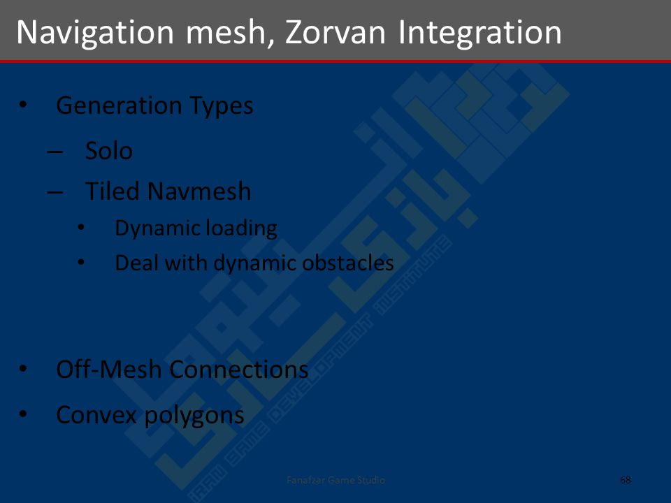 Generation Types – Solo – Tiled Navmesh Dynamic loading Deal with dynamic obstacles Off-Mesh Connections Convex polygons Navigation mesh, Zorvan Integration 68Fanafzar Game Studio