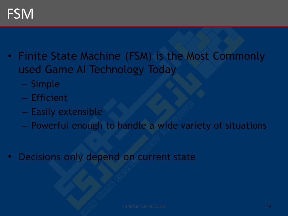 Finite State Machine (FSM) is the Most Commonly used Game AI Technology Today – Simple – Efficient – Easily extensible – Powerful enough to handle a wide variety of situations Decisions only depend on current state FSM 79Fanafzar Game Studio