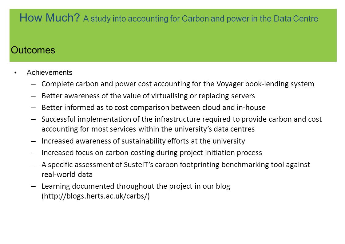 Achievements – Complete carbon and power cost accounting for the Voyager book-lending system – Better awareness of the value of virtualising or replacing servers – Better informed as to cost comparison between cloud and in-house – Successful implementation of the infrastructure required to provide carbon and cost accounting for most services within the universitys data centres – Increased awareness of sustainability efforts at the university – Increased focus on carbon costing during project initiation process – A specific assessment of SusteITs carbon footprinting benchmarking tool against real-world data – Learning documented throughout the project in our blog (http://blogs.herts.ac.uk/carbs/) Outcomes How Much.