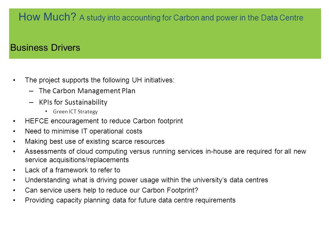The project supports the following UH initiatives: – The Carbon Management Plan – KPIs for Sustainability Green ICT Strategy HEFCE encouragement to reduce Carbon footprint Need to minimise IT operational costs Making best use of existing scarce resources Assessments of cloud computing versus running services in-house are required for all new service acquisitions/replacements Lack of a framework to refer to Understanding what is driving power usage within the universitys data centres Can service users help to reduce our Carbon Footprint.