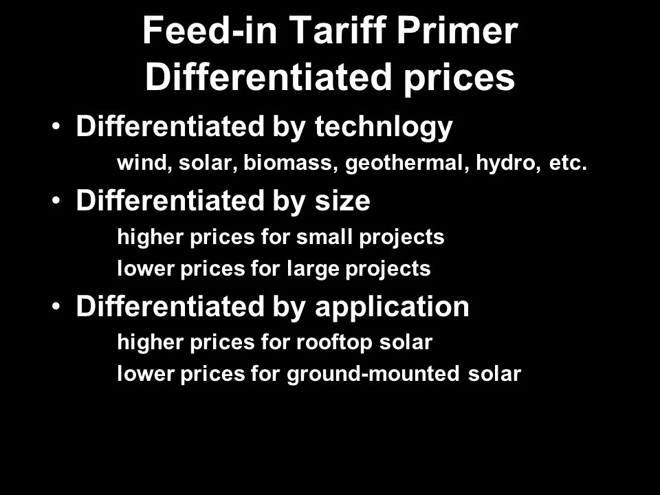 Feed-in Tariff Primer Differentiated prices Differentiated by technlogy wind, solar, biomass, geothermal, hydro, etc.