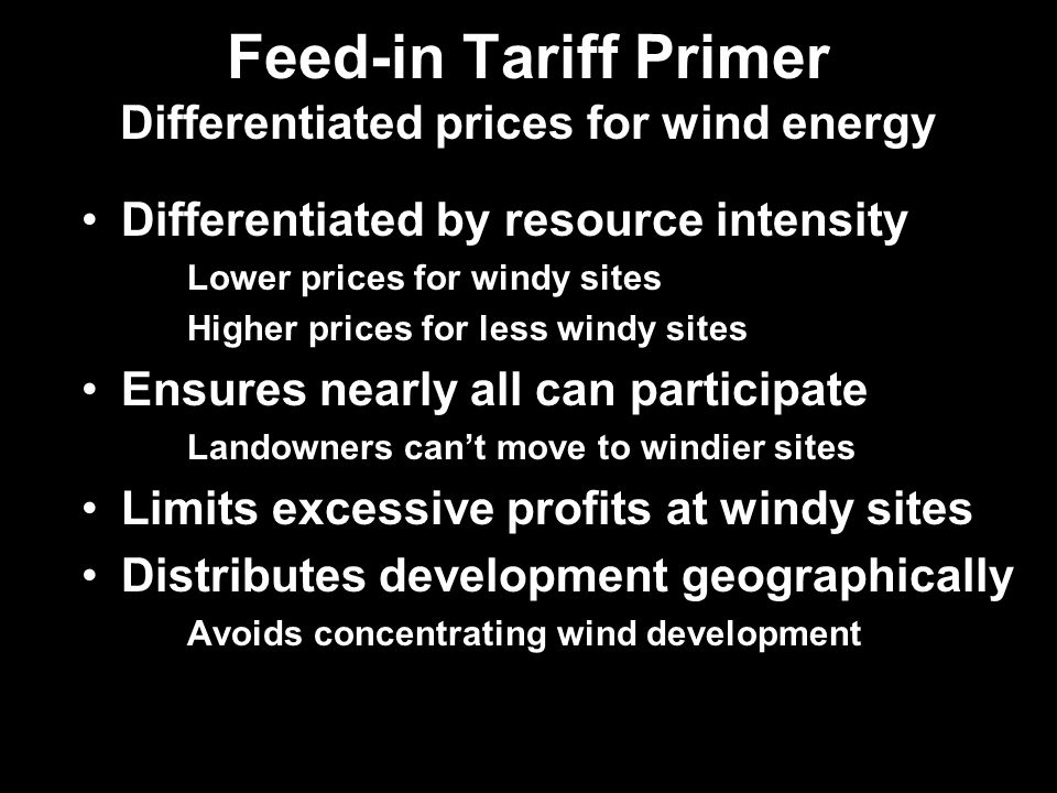 Feed-in Tariff Primer Differentiated prices for wind energy Differentiated by resource intensity Lower prices for windy sites Higher prices for less windy sites Ensures nearly all can participate Landowners cant move to windier sites Limits excessive profits at windy sites Distributes development geographically Avoids concentrating wind development