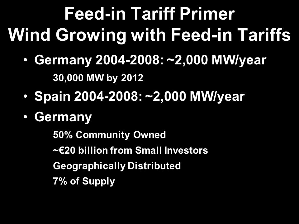 Feed-in Tariff Primer Wind Growing with Feed-in Tariffs Germany 2004-2008: ~2,000 MW/year 30,000 MW by 2012 Spain 2004-2008: ~2,000 MW/year Germany 50% Community Owned ~20 billion from Small Investors Geographically Distributed 7% of Supply
