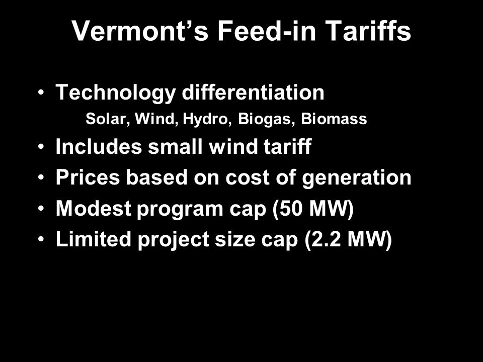 Vermonts Feed-in Tariffs Technology differentiation Solar, Wind, Hydro, Biogas, Biomass Includes small wind tariff Prices based on cost of generation Modest program cap (50 MW) Limited project size cap (2.2 MW)