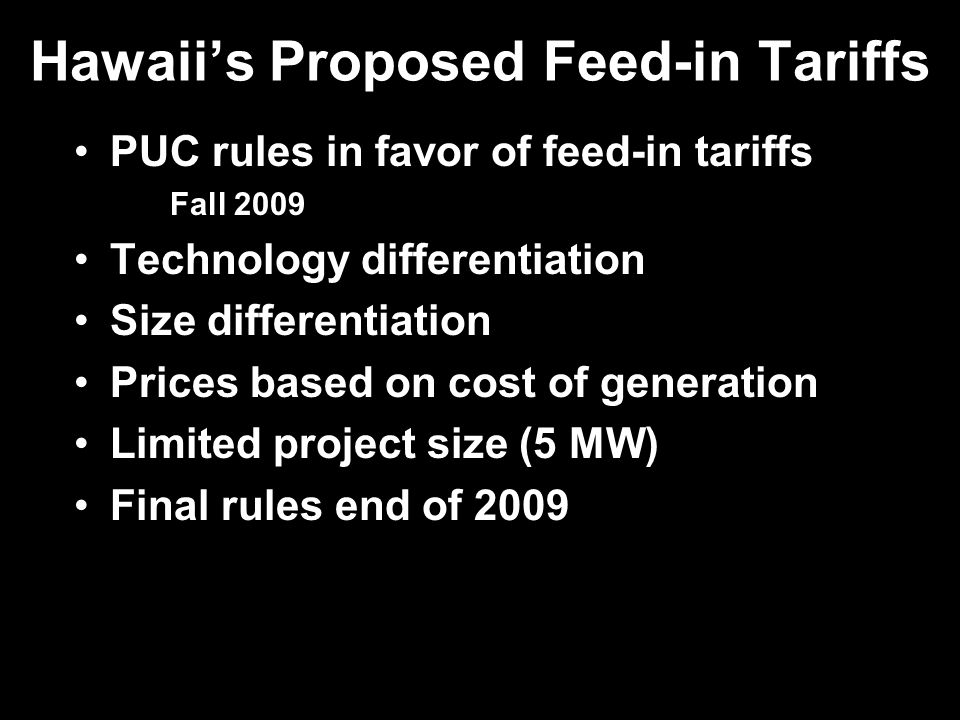 Hawaiis Proposed Feed-in Tariffs PUC rules in favor of feed-in tariffs Fall 2009 Technology differentiation Size differentiation Prices based on cost of generation Limited project size (5 MW) Final rules end of 2009