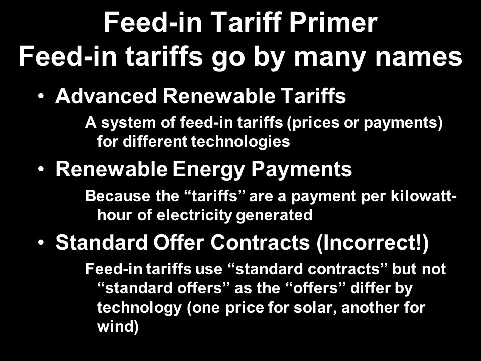 Feed-in Tariff Primer Feed-in tariffs go by many names Advanced Renewable Tariffs A system of feed-in tariffs (prices or payments) for different technologies Renewable Energy Payments Because the tariffs are a payment per kilowatt- hour of electricity generated Standard Offer Contracts (Incorrect!) Feed-in tariffs use standard contracts but not standard offers as the offers differ by technology (one price for solar, another for wind)