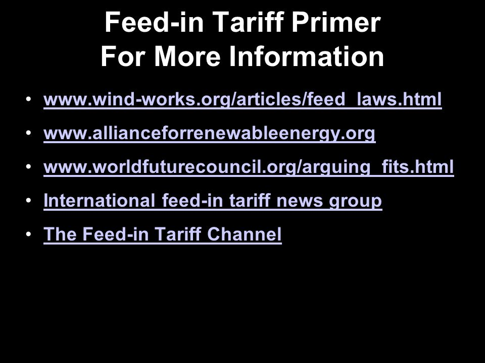 Feed-in Tariff Primer For More Information www.wind-works.org/articles/feed_laws.html www.allianceforrenewableenergy.org www.worldfuturecouncil.org/arguing_fits.html International feed-in tariff news group The Feed-in Tariff Channel
