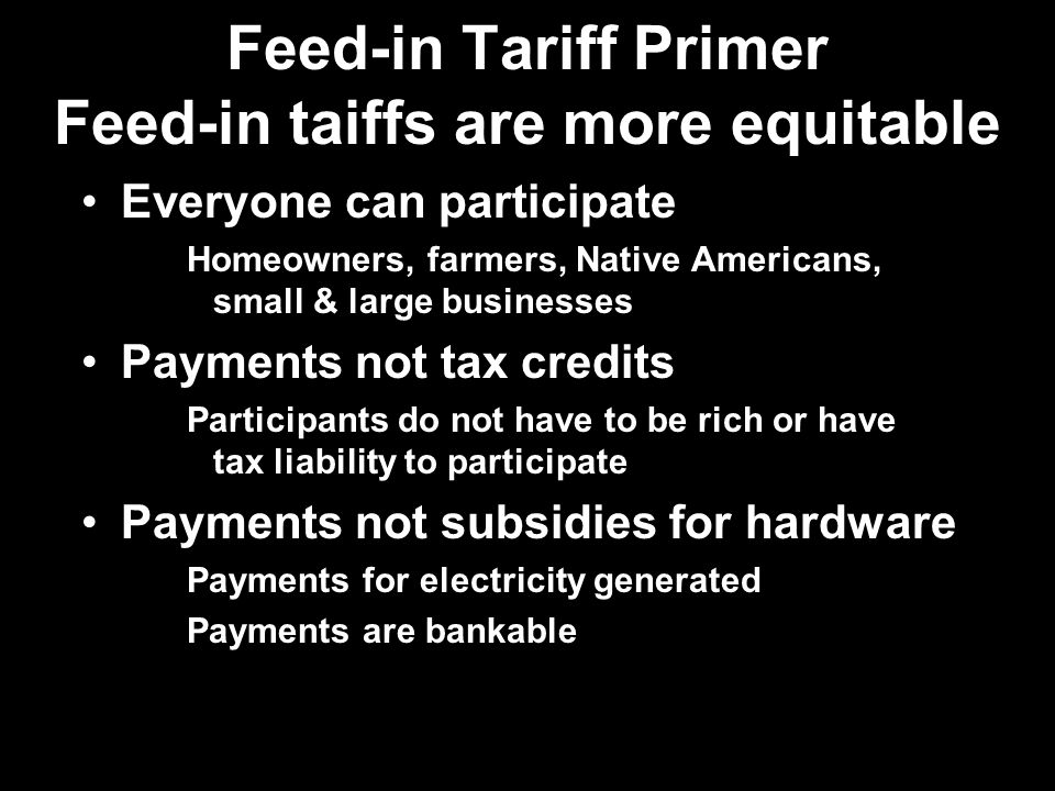 Feed-in Tariff Primer Feed-in taiffs are more equitable Everyone can participate Homeowners, farmers, Native Americans, small & large businesses Payments not tax credits Participants do not have to be rich or have tax liability to participate Payments not subsidies for hardware Payments for electricity generated Payments are bankable