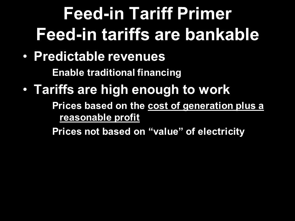 Feed-in Tariff Primer Feed-in tariffs are bankable Predictable revenues Enable traditional financing Tariffs are high enough to work Prices based on the cost of generation plus a reasonable profit Prices not based on value of electricity