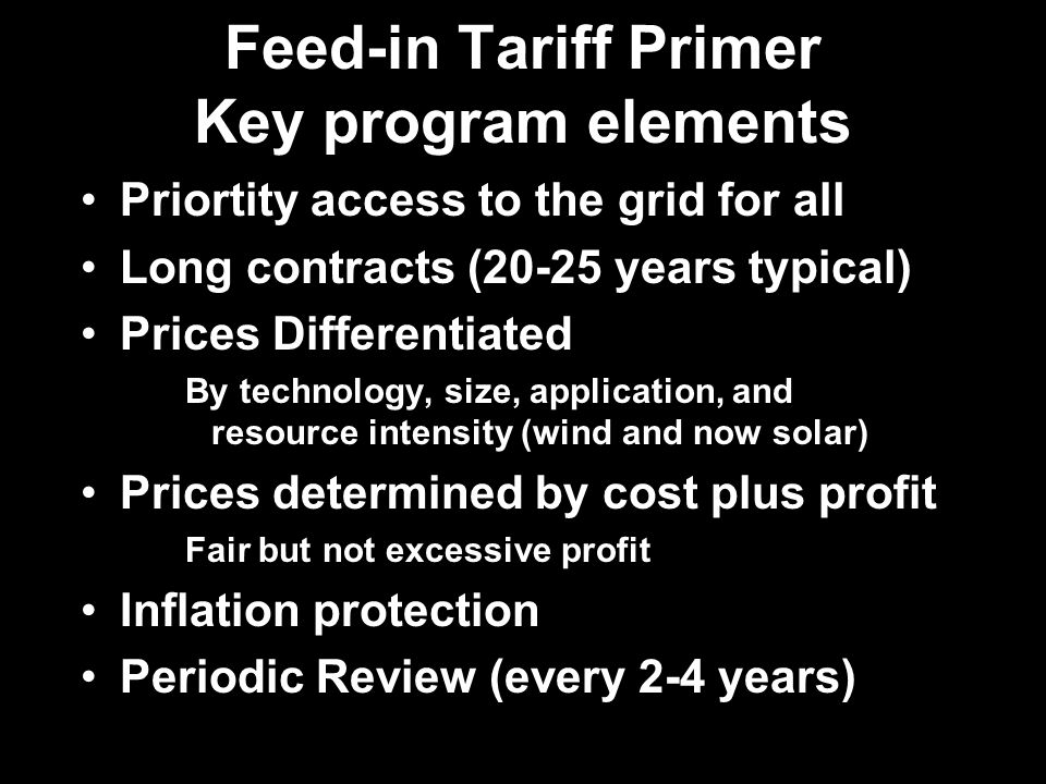 Feed-in Tariff Primer Key program elements Priortity access to the grid for all Long contracts (20-25 years typical) Prices Differentiated By technology, size, application, and resource intensity (wind and now solar) Prices determined by cost plus profit Fair but not excessive profit Inflation protection Periodic Review (every 2-4 years)