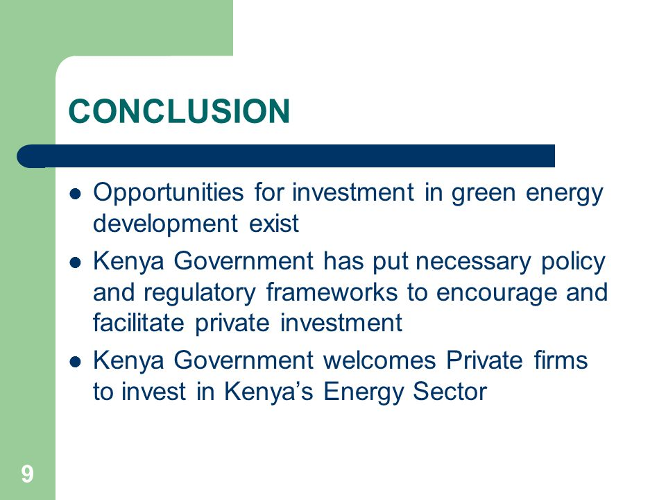 9 CONCLUSION Opportunities for investment in green energy development exist Kenya Government has put necessary policy and regulatory frameworks to encourage and facilitate private investment Kenya Government welcomes Private firms to invest in Kenyas Energy Sector