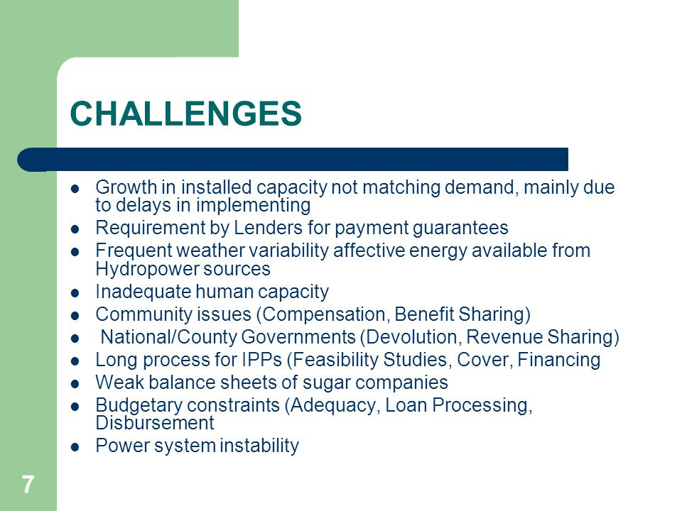 7 CHALLENGES Growth in installed capacity not matching demand, mainly due to delays in implementing Requirement by Lenders for payment guarantees Frequent weather variability affective energy available from Hydropower sources Inadequate human capacity Community issues (Compensation, Benefit Sharing) National/County Governments (Devolution, Revenue Sharing) Long process for IPPs (Feasibility Studies, Cover, Financing Weak balance sheets of sugar companies Budgetary constraints (Adequacy, Loan Processing, Disbursement Power system instability