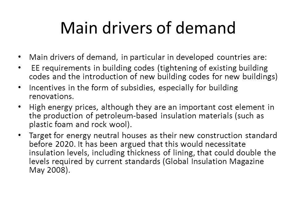 Main drivers of demand Main drivers of demand, in particular in developed countries are: EE requirements in building codes (tightening of existing building codes and the introduction of new building codes for new buildings) Incentives in the form of subsidies, especially for building renovations.