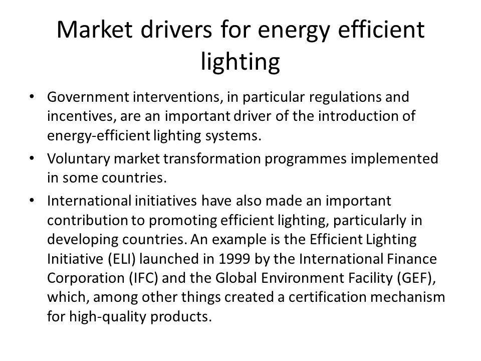 Market drivers for energy efficient lighting Government interventions, in particular regulations and incentives, are an important driver of the introduction of energy-efficient lighting systems.
