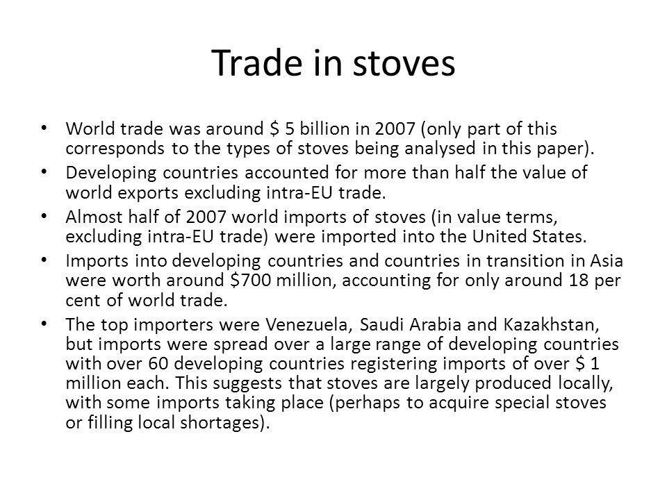 Trade in stoves World trade was around $ 5 billion in 2007 (only part of this corresponds to the types of stoves being analysed in this paper).