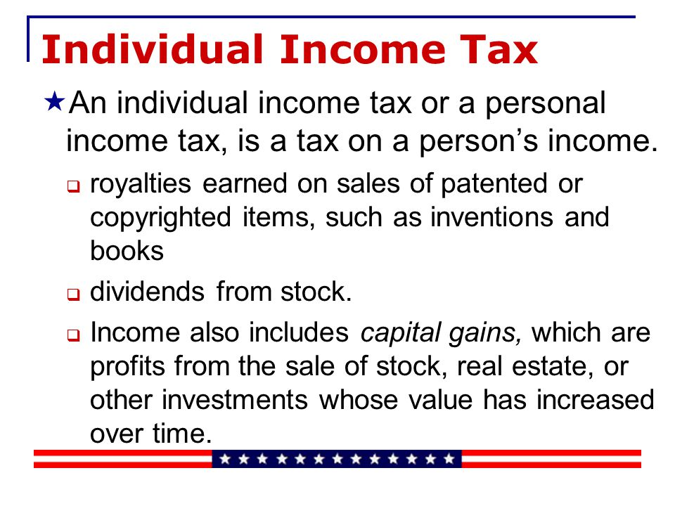 Individual Income Tax An individual income tax or a personal income tax, is a tax on a persons income.