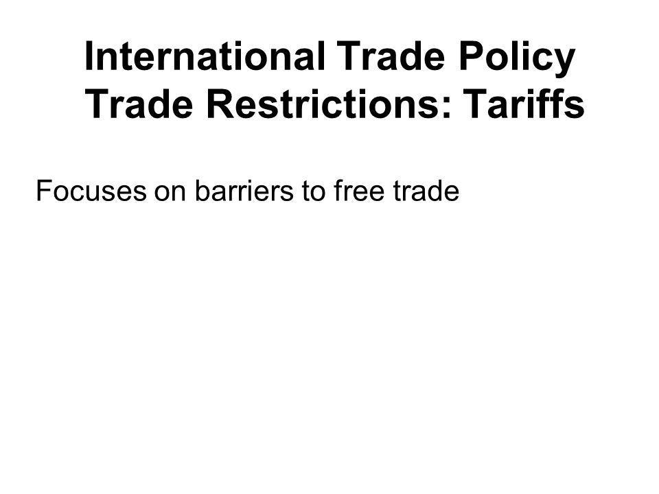 International Trade Policy Trade Restrictions: Tariffs Focuses on barriers to free trade
