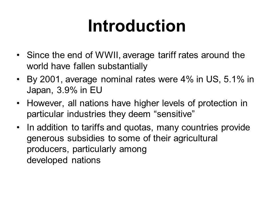 Introduction Since the end of WWII, average tariff rates around the world have fallen substantially By 2001, average nominal rates were 4% in US, 5.1% in Japan, 3.9% in EU However, all nations have higher levels of protection in particular industries they deem sensitive In addition to tariffs and quotas, many countries provide generous subsidies to some of their agricultural producers, particularly among developed nations