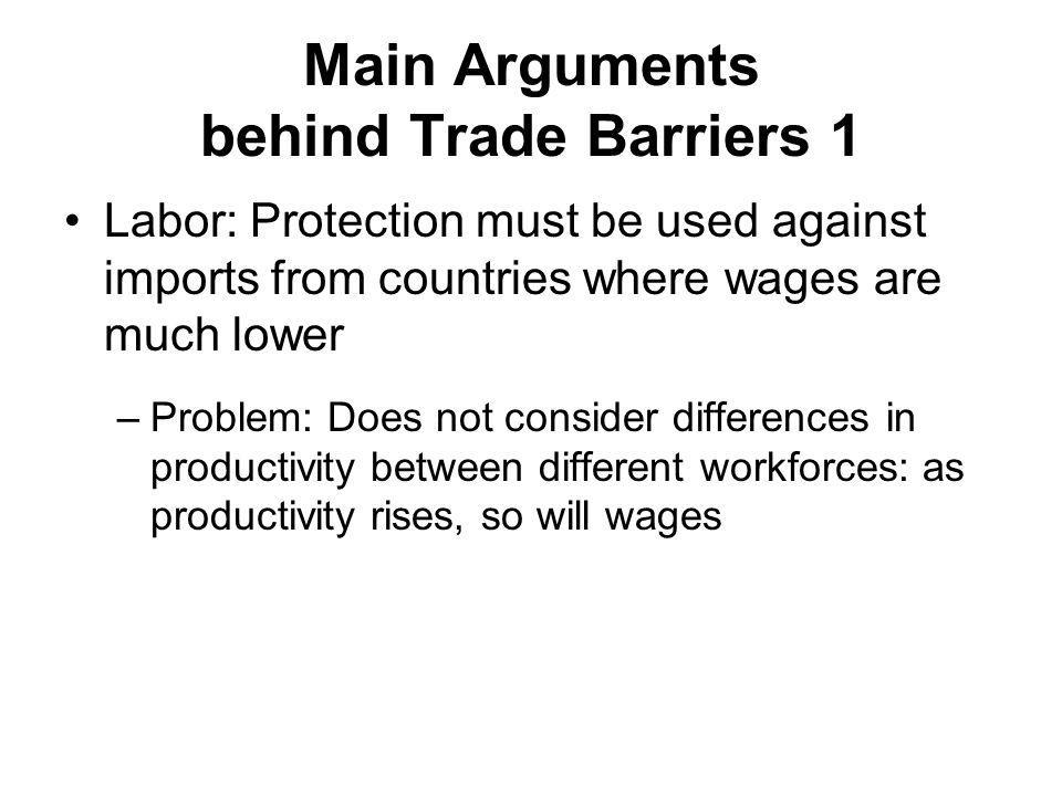 Main Arguments behind Trade Barriers 1 Labor: Protection must be used against imports from countries where wages are much lower –Problem: Does not consider differences in productivity between different workforces: as productivity rises, so will wages