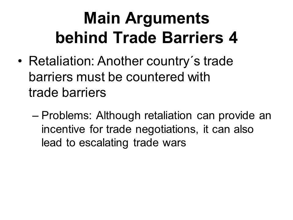 Main Arguments behind Trade Barriers 4 Retaliation: Another country´s trade barriers must be countered with trade barriers –Problems: Although retaliation can provide an incentive for trade negotiations, it can also lead to escalating trade wars