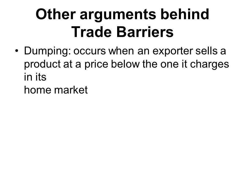Other arguments behind Trade Barriers Dumping: occurs when an exporter sells a product at a price below the one it charges in its home market