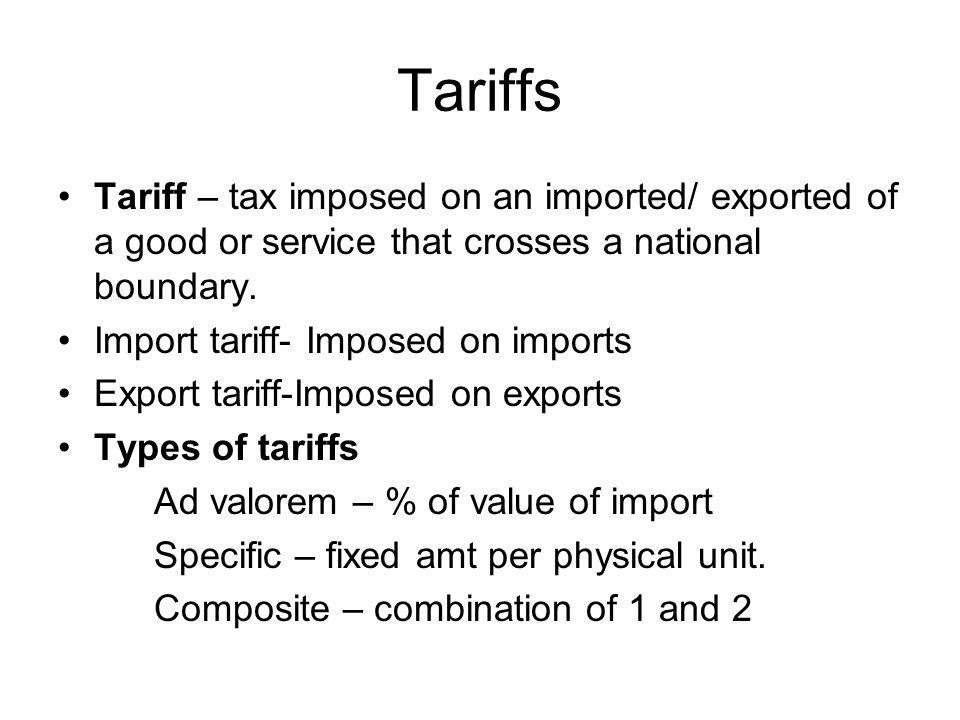 Tariffs Tariff – tax imposed on an imported/ exported of a good or service that crosses a national boundary.