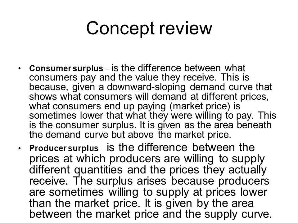Concept review Consumer surplus – is the difference between what consumers pay and the value they receive.