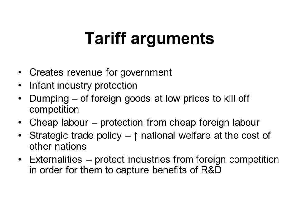 Tariff arguments Creates revenue for government Infant industry protection Dumping – of foreign goods at low prices to kill off competition Cheap labour – protection from cheap foreign labour Strategic trade policy – national welfare at the cost of other nations Externalities – protect industries from foreign competition in order for them to capture benefits of R&D