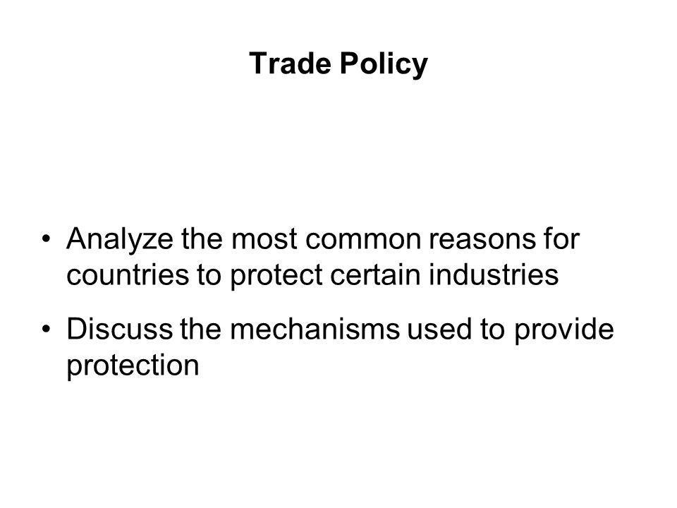 Trade Policy Analyze the most common reasons for countries to protect certain industries Discuss the mechanisms used to provide protection
