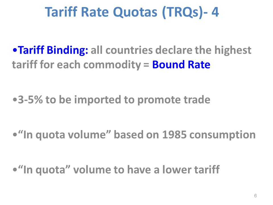 Tariff Binding: all countries declare the highest tariff for each commodity = Bound Rate 3-5% to be imported to promote trade In quota volume based on 1985 consumption In quota volume to have a lower tariff 6 Tariff Rate Quotas (TRQs)- 4