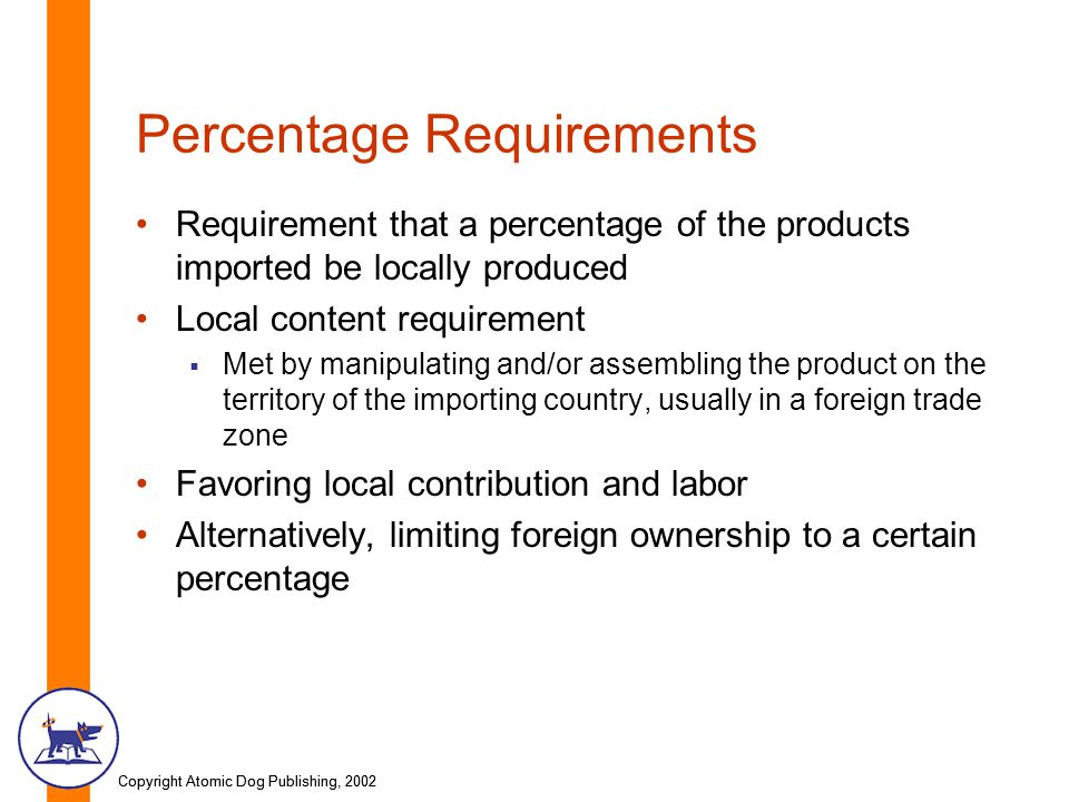 Copyright Atomic Dog Publishing, 2002 Percentage Requirements Requirement that a percentage of the products imported be locally produced Local content requirement Met by manipulating and/or assembling the product on the territory of the importing country, usually in a foreign trade zone Favoring local contribution and labor Alternatively, limiting foreign ownership to a certain percentage