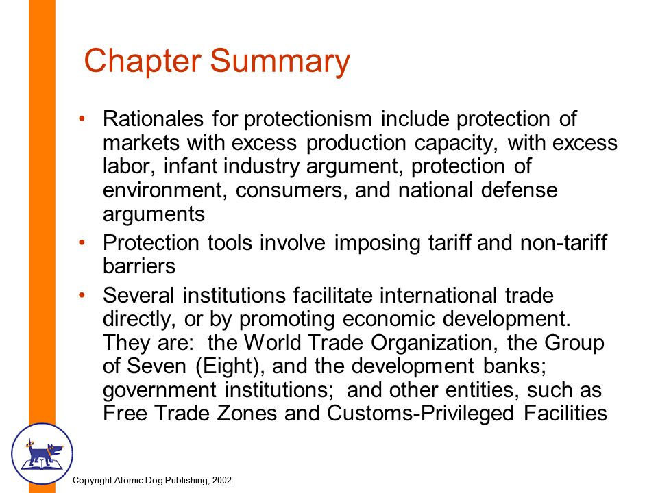 Copyright Atomic Dog Publishing, 2002 Chapter Summary Rationales for protectionism include protection of markets with excess production capacity, with excess labor, infant industry argument, protection of environment, consumers, and national defense arguments Protection tools involve imposing tariff and non-tariff barriers Several institutions facilitate international trade directly, or by promoting economic development.