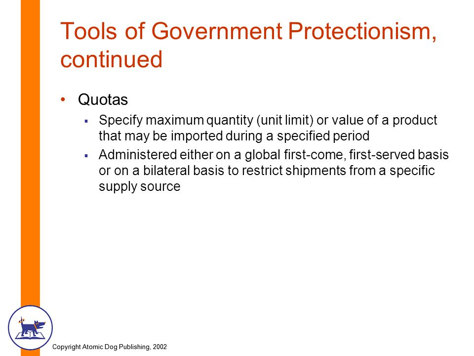 Copyright Atomic Dog Publishing, 2002 Tools of Government Protectionism, continued Quotas Specify maximum quantity (unit limit) or value of a product that may be imported during a specified period Administered either on a global first-come, first-served basis or on a bilateral basis to restrict shipments from a specific supply source
