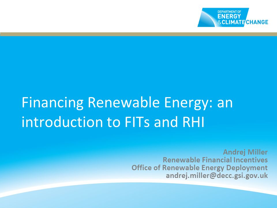 Financing Renewable Energy: an introduction to FITs and RHI Andrej Miller Renewable Financial Incentives Office of Renewable Energy Deployment