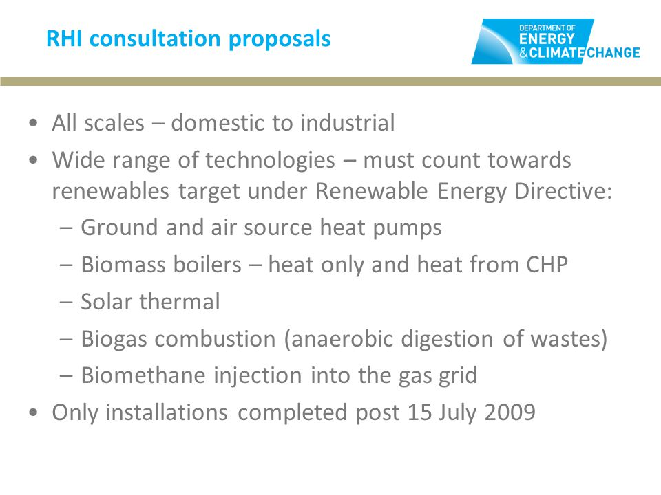RHI consultation proposals All scales – domestic to industrial Wide range of technologies – must count towards renewables target under Renewable Energy Directive: –Ground and air source heat pumps –Biomass boilers – heat only and heat from CHP –Solar thermal –Biogas combustion (anaerobic digestion of wastes) –Biomethane injection into the gas grid Only installations completed post 15 July 2009